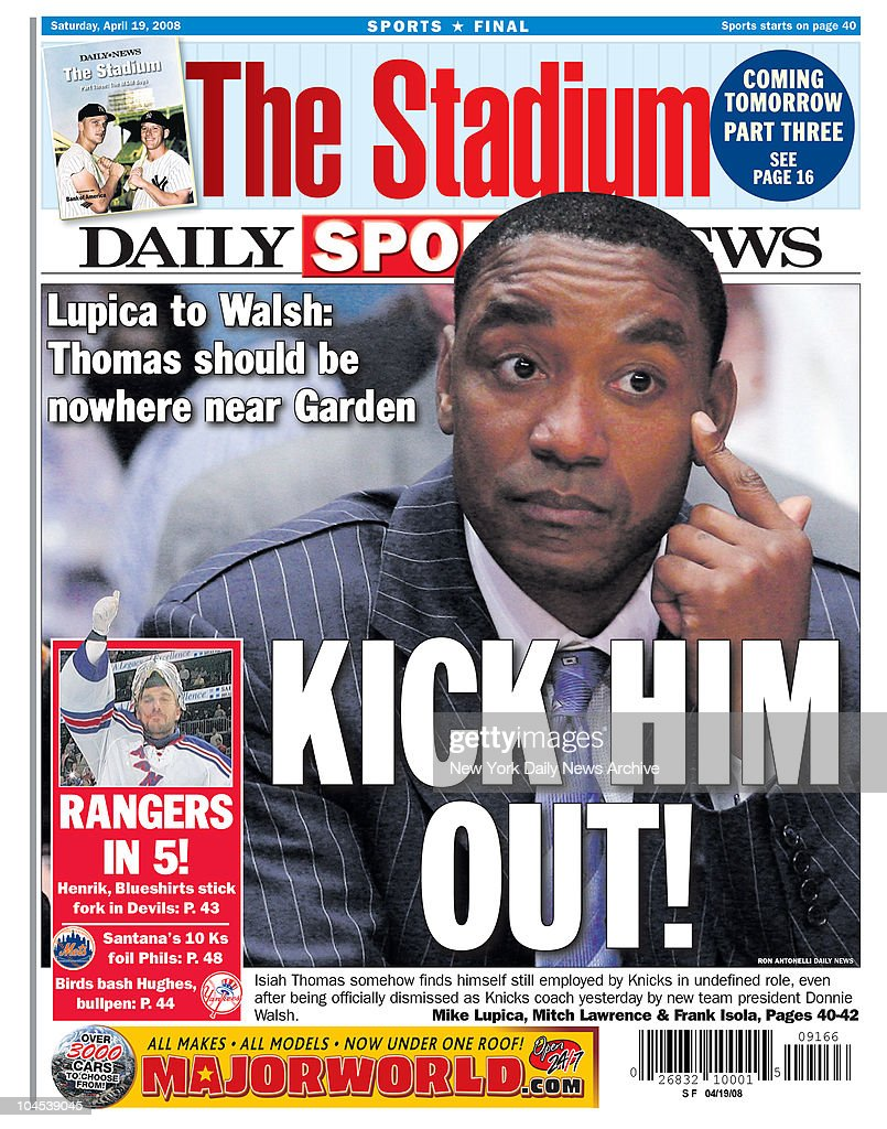 Daily News back page dated April 19, 2008 Headline: KICK HIM OUT! Lupica to Walsh: Thomas should be nowhere near Garden Isiah Thomas somehow finds himself still employed by Knicks in undefined role, even after being officially dismissed as Knicks coach yesterday by new team president Donnie Walsh. Photo by New York Daily News via Getty Images)