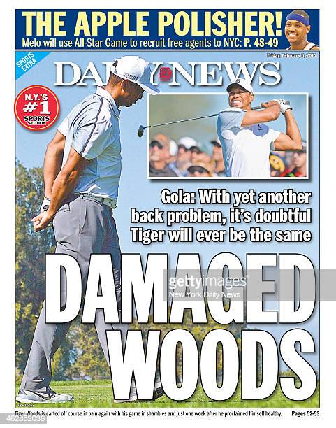 Daily News back page February 6 Headline DAMAGED WOODS Gola With yet another back problemit's doubtful Tiger will ever be the same Tiger Woods is...