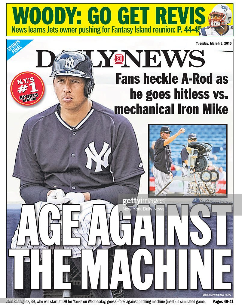 Daily News back page March 3 Headline AGE AGAINST THE MACHINE Fans heckle ARod as he goes hitless vs mechanical Iron Mike Alex Rodriguez who will...