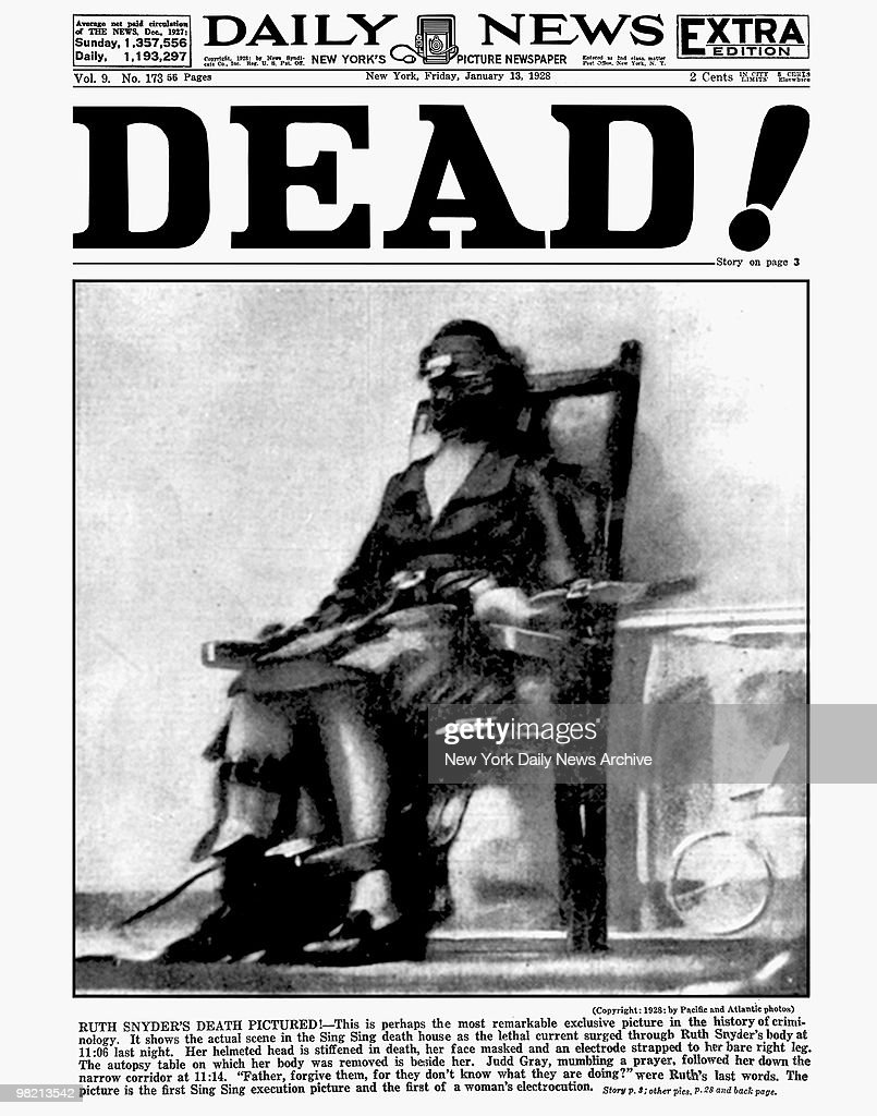 Daily News Front page. Extra Edition. January 13, 1928. Headline: DEAD! Ruth Snyder's Death Pictured! This is perhaps the most remarkable exclusive picture in the history of criminology. It shows the actual scene in the Sing Sing death house as the lethal current surged through Ruth Snyder's body at 11:06 last night. Her helmeted head is stiffened in death, her face masked and an electrode strapped to her bare right leg. The autopsy table on which her body was removed is beside her. Judd Gray, mumbling a prayer, followed her down the narrow corridor at 11:14. 'Father, forgive them, for they don't know what they are doing?' were Ruth's last words. The picture is the first Sing Sing execution picture and the first of a woman's electrocution.