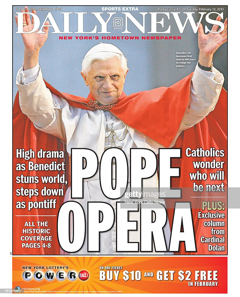 Daily News front page February 15, 2013 - Headline: POPE OPERA - Benedict XVI because first man in 600 years to resign the papacy. - High drama as Benedict stuns world, steps down as pontiff - Catholics wonder who will be next -