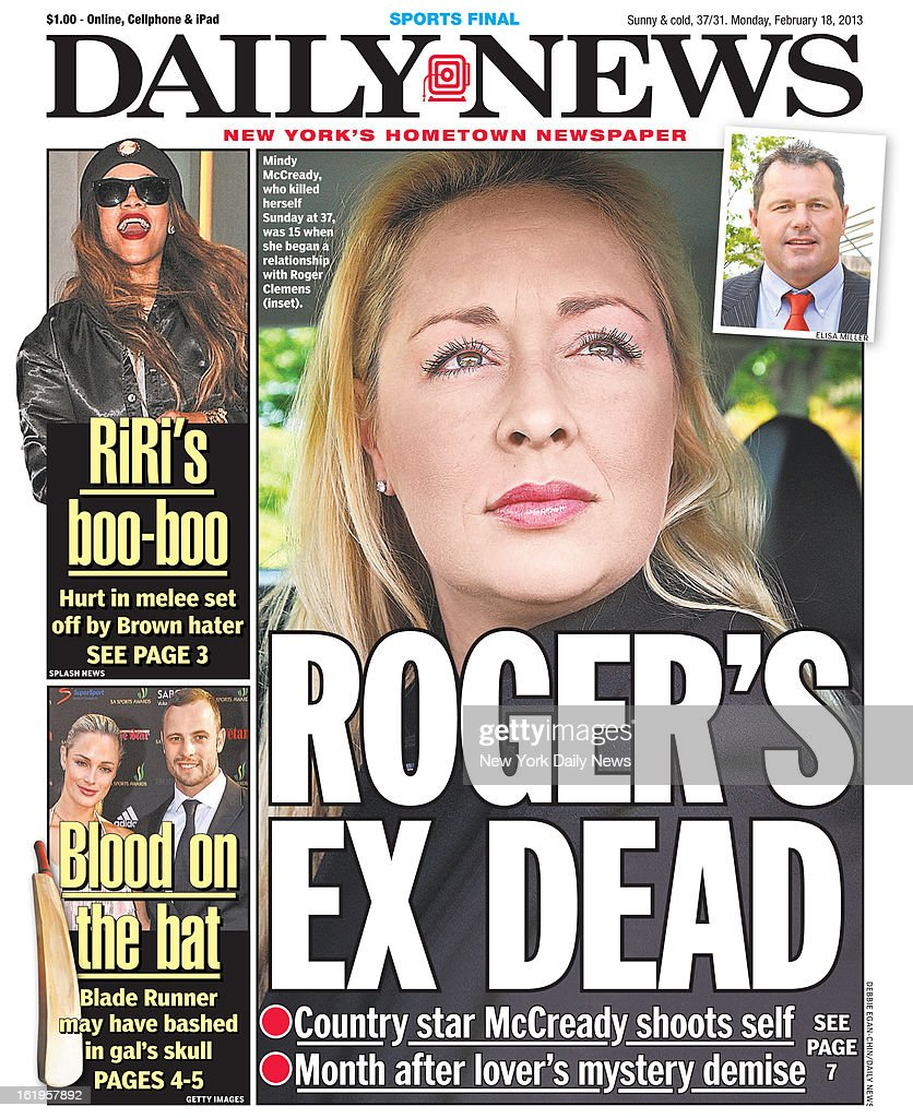 Daily News front page February 18, 2013 - Headline: ROGER'S EX DEAD - Country star McCready shoots self Month after lover's mystery demise. Mindy McCready, who killed herself Sunday at 37, was 15 when she began a relationship with Roger Clemens.