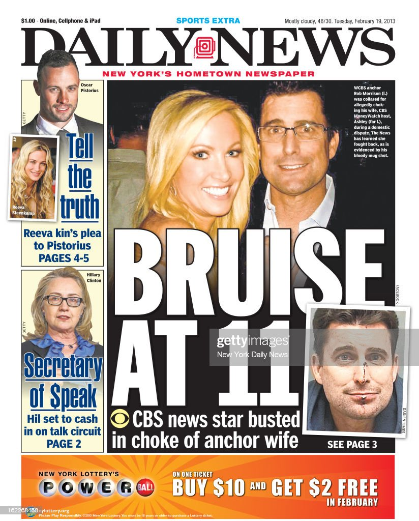 Daily News front page February 19, 2013 - Headline: BRUISE AT 11, CBS news star busted in choke of anchor wife. WCBS anchor Rob Morrison was collared for allegedly choking his wife, CBS MoneyWatch host, Ashley during a domestic dispute. The News has learned she fought back, as is evidenced by his bloody mug shot.