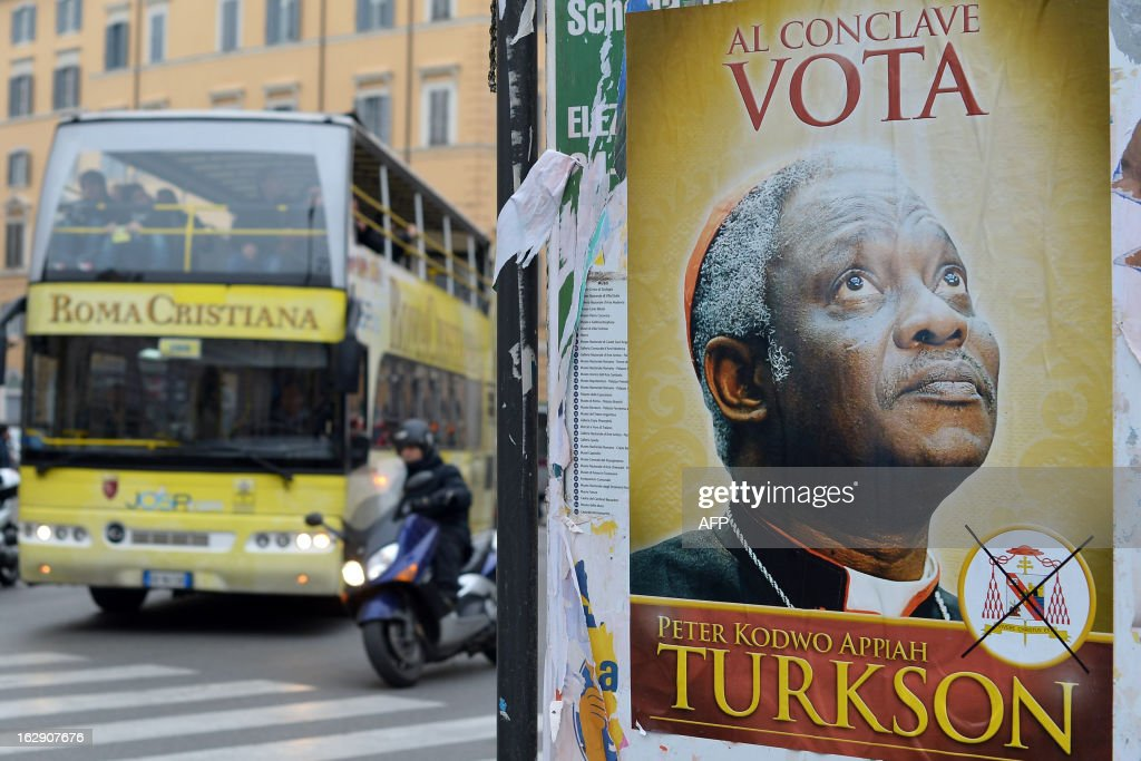 A fake electoral placard showing Ghana's Cardinal Peter Turkson, seen by some as Africa's top candidate to become the next pope and reading 'during the conclave, vote Turkson' is displayed in front of the Santa Maria Maggiore basilica on March 1, 2013 in Rome. Catholic cardinals from around the world were summoned Friday to meetings that will set a date for a conclave to elect a new pope, the day after Benedict XVI's historic resignation.