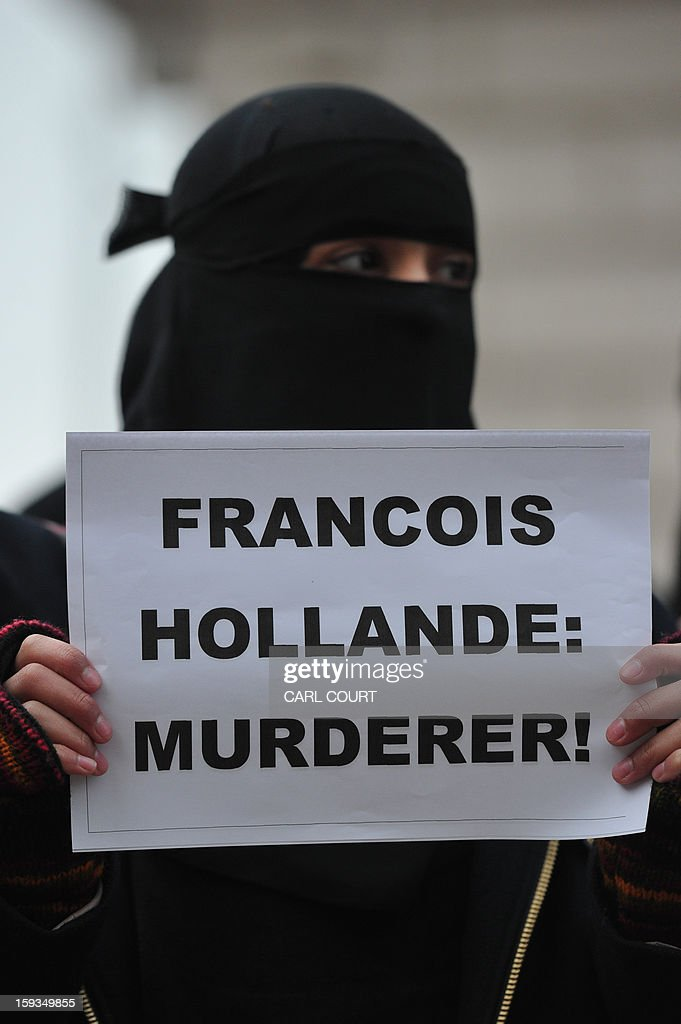 A Muslim woman holds up a sign reading 'Francois Hollande: Murderer' as she joins a protest in response to French military action in Mali outside the French embassy in central London on January 12, 2013. Around 50 Muslim protesters shouted slogans and waved signs as they demonstrated outside the French embassy against French intervention in Mali. France sent troops on January 11 to help Malian forces hold back a rebel advance towards the capital Bamako, and on January 12 Paris announced that a French military pilot had been killed.