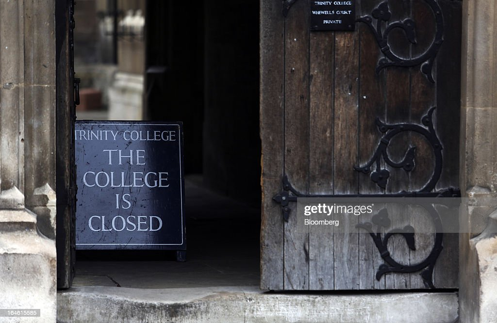 A sign notifies visitors that the college is 'closed' as it stands in a doorway at the entrance to Trinity College, part of the University of Cambridge, in Cambridge, U.K., on Friday, March 22, 2013. In 2011, the U.K.'s government unveiled a plan to reduce state spending on higher education and shift more of the costs to students through tuition increases and a loan program. Photographer: Chris Ratcliffe/Bloomberg via Getty Images