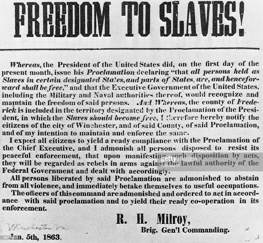 The Union commander's notice of the Emancipation Proclamation to the citizens of Winchester, Virginia, with the wording 'Freedom to slaves! Whereas the President of the United States, on the first day of the present month, issued his proclamation declaring 'that all persons held as slaves in certain designated States, and parts of States, are and henceforth shall be free,' and that the Executive Government of the United States, including the military and naval authorities thereof, would recognize and maintain the freedom of said portions; and whereas the county of Frederick is included in the territory designated by the proclamation of the President in which the slaves should become free. I therefore hereby notify the citizens of Winchester, and of said county, of said proclamation, and of my intention to enforce and maintain the same. I expect all citizens to yield a ready compliance with the proclamation of the Chief Executive and admonish all persons disposed to resist its peaceful enforcement, that upon manifesting such disposition by acts, they will be regarded as rebels in the Iawful authority of the Federal Government, and dealt with accordingly. All premise by and proclamation are to sustain from all violence, and immediately to take themselves to useful occupations. The officers of this command are admonished and ordered to act in accordance with said proclamation, and to yield their ready co-operation to its enforcement. R. B. Milroy, January 5th, 1863. Brig. Gen'l Commanding.' Location unknown, USA. 5 January 1863. (Photo by Fotosearch/Getty Images).