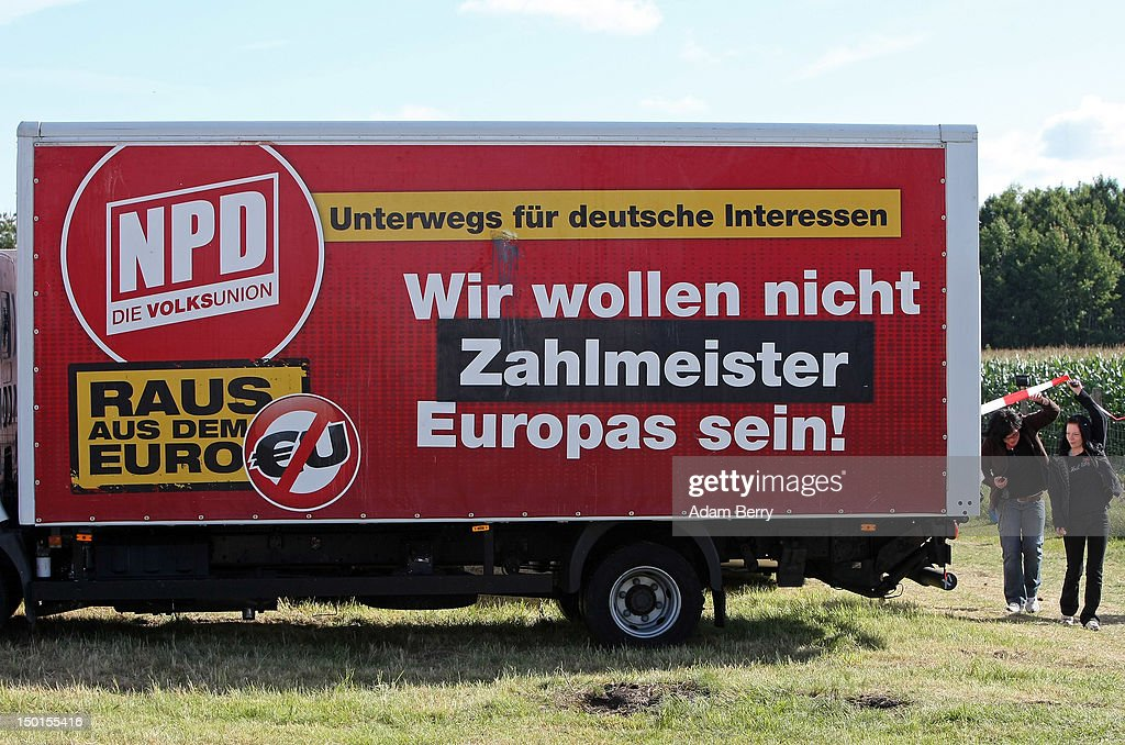 A truck carrying a sign reading 'Out of the Euro' sits parked at the German far-right Nationaldemokratische Partei Deutschlands - Die Volksunion (National Democratic Party, NPD) 'Pressefest' summer festival, organized by the party's publication, the 'Deutsche Stimme' (the German Voice), on August 11, 2012 in Pasewalk, Germany. The event took place in the German state of Mecklenburg-Vorpommern, known as a stronghold for the NPD, where the party won over 30% of the votes in two districts in state elections in 2011. There have been two attempts to legally ban the right-wing group, in 2003 and 2011, after a neo-Nazi terrorist cell murdered at least nine people of predominently Turkish background as well as one policewoman between 2000 and 2007.