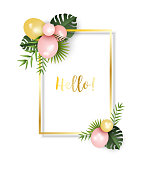 Festive frame with pink and golden balloons and fresh tropical leaves, with text Hello Vector illustration, eps 10 with transparency.
