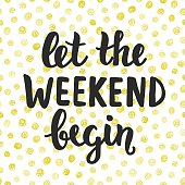Let the Weekend begin. Hand written brush lettering. Inspirational quote. Modern calligraphy. Vector illustration