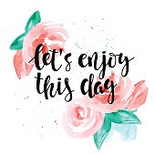 Let's enjoy this day - motivational quote, typography art. Hand-written lettering on a white background with watercolor roses. For posters, cards, home decorations, t shirt design.
