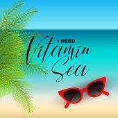 I need Vitamin Sea, handwritten motivational vacation summer qoute, vector illustration. Sea, ocean beach, green palm leaves, red sunglasses on sand.