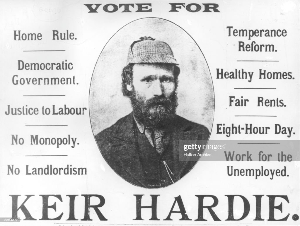 An election campaign poster for Scottish socialist and labour leader James Keir Hardie (1856 - 1915). Keir Hardie was born in Legbrannock, in Lanarkshire, and worked in a coalpit from the age of 10. After working as a journalist he turned to politics. The founding Chairman of the Scottish Labour Party (1888), which was the first independent labour party in Britain, Keir Hardie was elected to Parliament in 1892 for West Ham South, and then in 1900 for Merthyr Tydfil. He was one of the founders of the new Independent Labour Party in 1893 and also established the socialist journal, 'The Labour Leader'. Hardie was a pacifist and strenuously opposed the Boer War.