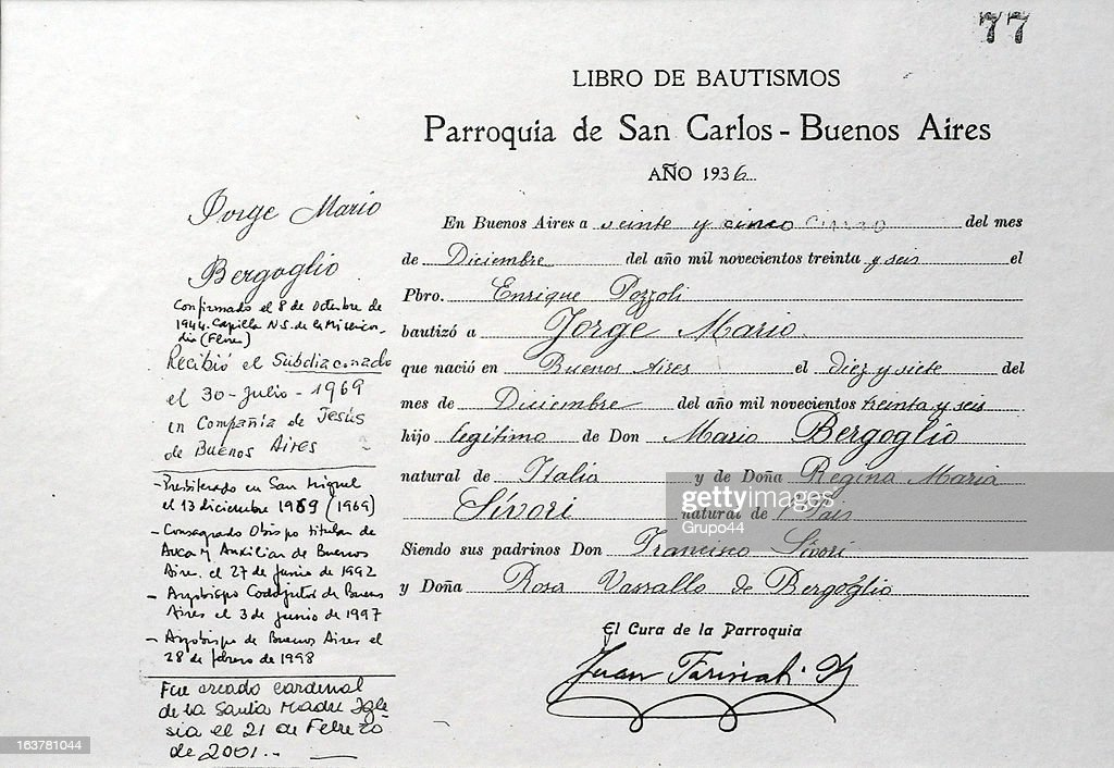 A copy of the certificate of baptism of Jorge Mario Bergoglio on March 15, 2013 in Buenos Aires, Argentina. He received baptism in 1936. Since his election as new Pope of the Catholic Church, international media outlets have pointed out the austere life of the former Argentine Archbishop. Jorge Mario Bergoglio, now known as Pope Francis, spent his early years in the neighborhood of Flores, in Buenos Aires City, where he was born on December 17th of 1936. He is one of the five children of a couple of Italian immigrants. He graduated as a chemistry technician at E.N.E.T Nº 27 Hipólito Yrigoyen School and when he was 21 he decided to join the Catholic Seminary in Villa Devoto, Buenos Aires. Member of the Jesuits, he became a priest on December of 1969. He graduated in Philosophy from the Colegio Máximo San José in San Miguel, in the outskirts of Buenos Aires. In 1992 he was appointed Bishop of Buenos Aires. Six years later, he replaced Antonio Quarracino. In 2001 was created a cardinal by Pope John Paul II with the title of cardinal-priest of San Roberto Bellarmino. He had several administrative positions in the Roman Curia. On March 13th of 2013, he was elected Pope by the Conclave. Francis, as he decided to be called in honor to the Saint Francis of Asis, is the Pope number 266 and the first non-European pontiff of the new era.