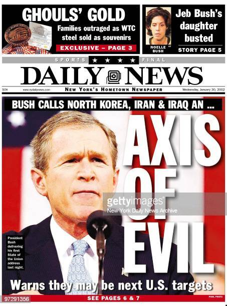 Daily News front page 1/30/02 BUSH CALLS NORTH KOREA IRAN IRAQ AN AXIS OF EVIL President George Bush delivering his first State of the Union address...