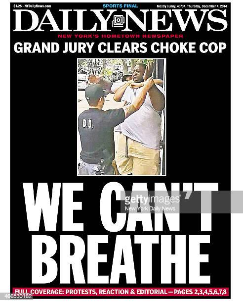 Daily News front page December 4 Headline WE CAN'T BREATHE Grand Jury Clears Choke Cop A 400 pound asthmatic Eric Garner died while being arrested by...