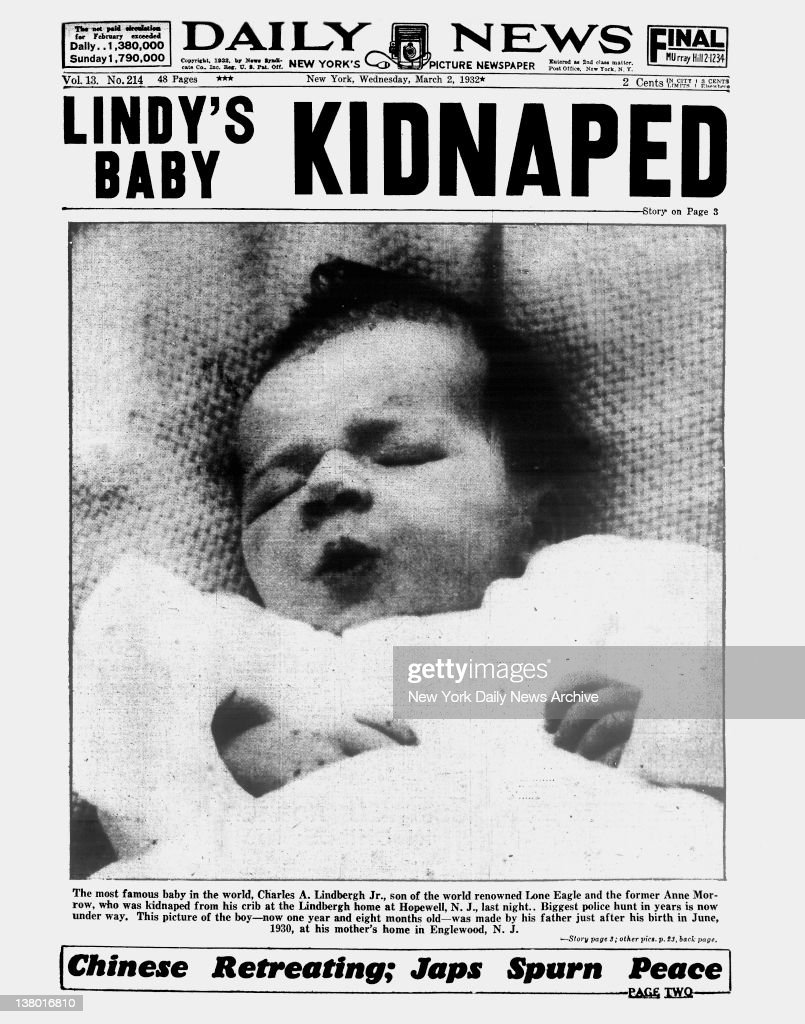 Daily News front page March 2, 1932, Headline: LINDY'S BABY KIDNAPED - The famous baby in the word, Charles A. Lindbergh Jr., son of the world renowned Lone Eagle and the famous Anne Morrow, who was kidnapped from his crib at the Lindbergh home at Hopewell, N.J., last night. Biggest police hunt in years is now under way.This picture of the boy - now one year and eight months old - was made by his father just after his birth in June, 1930, at his mother's home in Englewood, N.J.