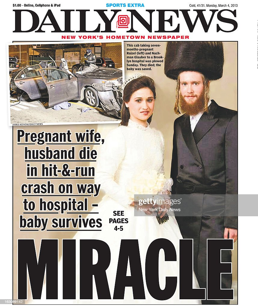 Daily News front page March 4, 2013, Headline: MIRACLE Pregnant wife, husband die in hit-&-run crash on way to hospital - baby survives. This cab taking seven-month pregnant Raizel and Nachman Glauber to Brooklyn Hospital was plowed Sunday. They died; the baby was saved.