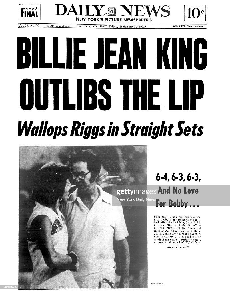 Daily News front page September 21, 1973, Headline: BILLIE JEAN KING OUTLIBS THE LIP - Wallops Riggs in Straight Sets - 6-4, 6-3, 6-3, And No Love For Bobby...Billie Jean King gives former superman Bobby Riggs comforting pat on back after she beat him, 6-4, 6-3, 6-3, in their 'Battle of the Sexes' at Houston Astrodome, last night. Billie, 29, took mere two hours and five minutes to destroy 55-year-old hustler's myth of masculine superiority before an exuberant crowd of 30,000 fans.