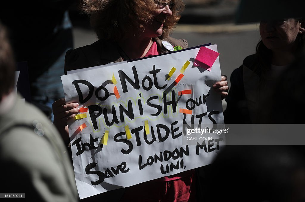 A protester holds a placard as she takes part in a demonstration outside the Home Office in central London on September 5, 2012 following the British government's decision to strip London Metropolitan University of its right to sponsor visas for overseas students. A London university on Monday announced it was launching legal action over the government's decision to revoke its right to sponsor visas, a move that threatens thousands of students with deportation. London Metropolitan University had its Highly Trusted Status -- which allowed it to sponsor visas for students from outside the EU -- stripped by the UK Border Agency last week after a six-month audit found 'serious and systemic failings'.