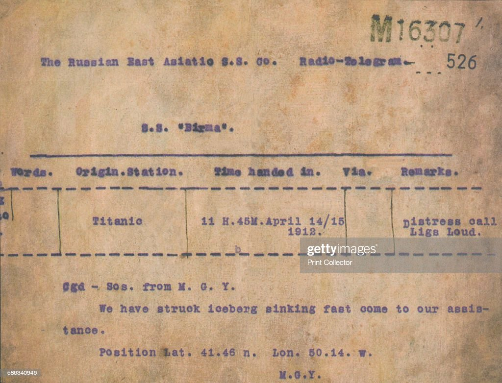Titanic - Iceberg Telegram, 1912. A telegram transmited from RMS Titanic (M.G.Y.) to the S.S. Birma, April 15, 1912, reading, We have struck iceberg sinking fast come to our assistance. Position Lat. 41.46n. Lon. 50.14.w. -M.G.Y. Operated by the White Star Line, RMS Titanic struck an iceberg in thick fog off Newfoundland on 14 April 1912. She was the largest and most luxurious ocean liner of her time, and thought to be unsinkable. In the collision five of her watertight compartments were compromised and she sank. Out of the 2228 people on board, only 705 survived. A major cause of the loss of life was the insufficient number of lifeboats she carried. Artist: Unknown.