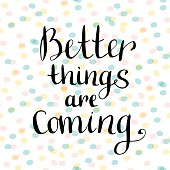 Better things are coming. Motivational handwritten quote