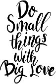 Do small things with big love. Hand drawn lettering phrase isolated on white background.